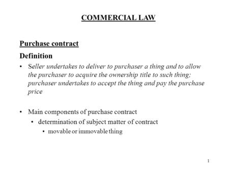 COMMERCIAL LAW 1 Purchase contract Definition Seller undertakes to deliver to purchaser a thing and to allow the purchaser to acquire the ownership title.