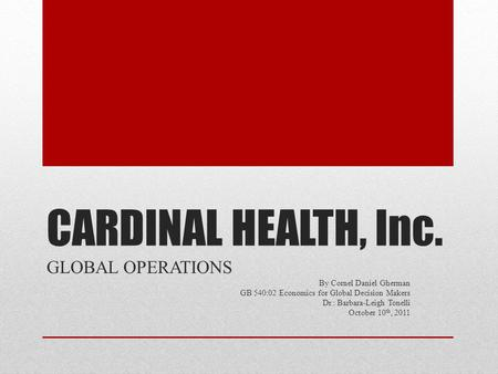 CARDINAL HEALTH, Inc. GLOBAL OPERATIONS By Cornel Daniel Gherman GB 540:02 Economics for Global Decision Makers Dr.: Barbara-Leigh Tonelli October 10 th,