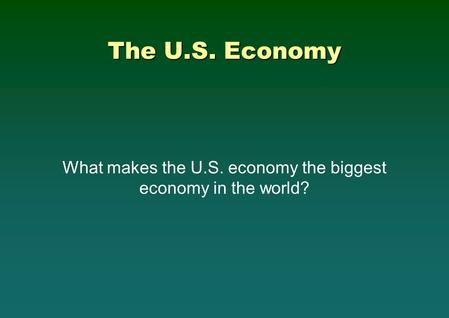 The U.S. Economy What makes the U.S. economy the biggest economy in the world?