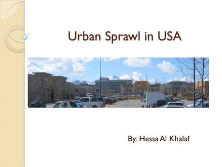 Urban Sprawl in USA By: Hessa Al Khalaf. Definition Urban Sprawl, also known as suburban sprawl, is a multifaceted concept, which includes the spreading.