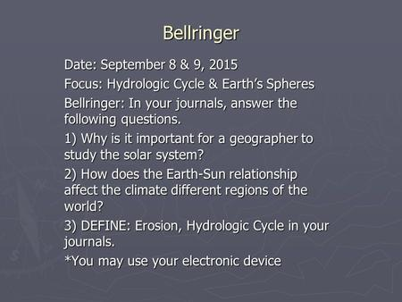 Bellringer Date: September 8 & 9, 2015 Focus: Hydrologic Cycle & Earth's Spheres Bellringer: In your journals, answer the following questions. 1) Why is.