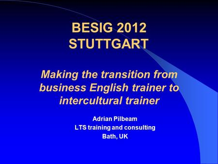 BESIG 2012 STUTTGART Making the transition from business English trainer to intercultural trainer Adrian Pilbeam LTS training and consulting Bath, UK.