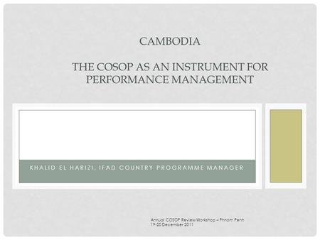 KHALID EL HARIZI, IFAD COUNTRY PROGRAMME MANAGER CAMBODIA THE COSOP AS AN INSTRUMENT FOR PERFORMANCE MANAGEMENT Annual COSOP Review Workshop – Phnom Penh.