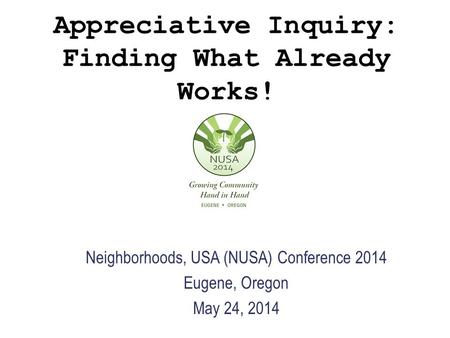 Appreciative Inquiry: Finding What Already Works! Neighborhoods, USA (NUSA) Conference 2014 Eugene, Oregon May 24, 2014.