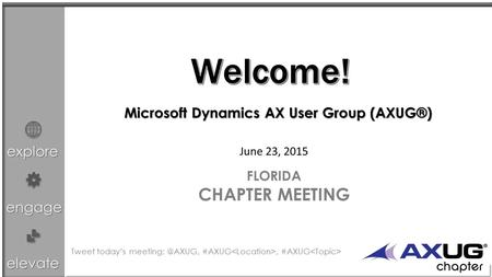 Explore engage elevate June 23, 2015 FLORIDA CHAPTER MEETING Microsoft Dynamics AX User Group (AXUG®) Tweet today's #AXUG, #AXUG.