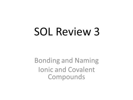 SOL Review 3 Bonding and Naming Ionic and Covalent Compounds.