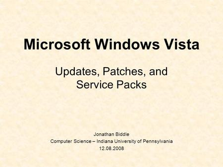 Microsoft Windows Vista Updates, Patches, and Service Packs Jonathan Biddle Computer Science – Indiana University of Pennsylvania 12.08.2008.
