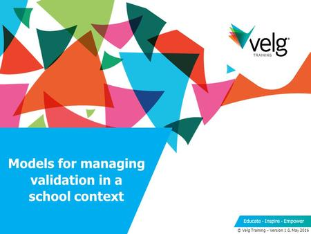 Models for managing validation in a school context © Velg Training – Version 1.0, May 2016.