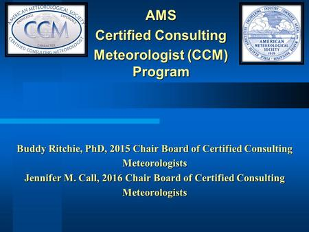 Buddy Ritchie, PhD, 2015 Chair Board of Certified Consulting Meteorologists Jennifer M. Call, 2016 Chair Board of Certified Consulting Meteorologists.