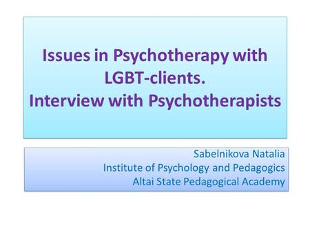 Issues in Psychotherapy with LGBT-clients. Interview with Psychotherapists Sabelnikova Natalia Institute of Psychology and Pedagogics Altai State Pedagogical.