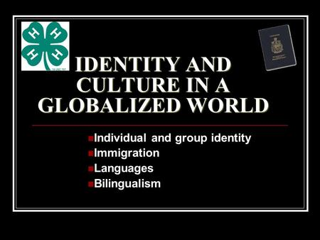 IDENTITY AND CULTURE IN A GLOBALIZED WORLD Individual and group identity Immigration Languages Bilingualism.