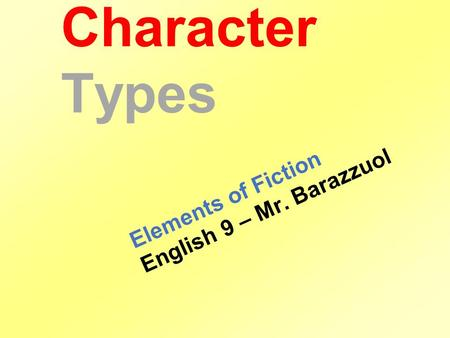 Character Types Elements of Fiction English 9 – Mr. Barazzuol.