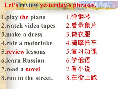 Let's review yesterday's phrases. 1.play the piano 2.watch video tapes 3.make a dress 4.ride a motorbike 5.review lessons 6.learn Russian 7.read a novel.