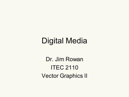 Digital Media Dr. Jim Rowan ITEC 2110 Vector Graphics II.
