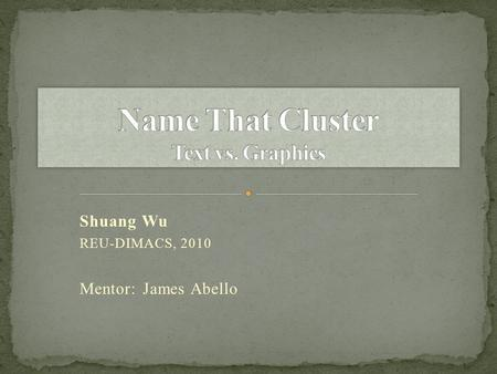 Shuang Wu REU-DIMACS, 2010 Mentor: James Abello. Project description Our research project Input: time data recorded from the 'Name That Cluster' web page.