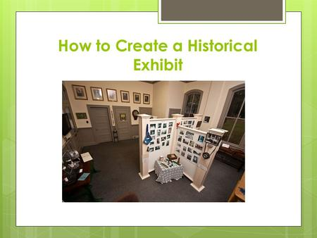 How to Create a Historical Exhibit. WHAT IS AN EXHIBIT?  History exhibits present information about an event, person, place, or idea from the past by.