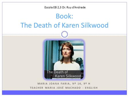 MARIA JOANA FARIA, Nº 16, 9º H TEACHER MARIA JOSÉ MACHADO - ENGLISH Book: The Death of Karen Silkwood Escola EB 2,3 Dr. Ruy d'Andrade.