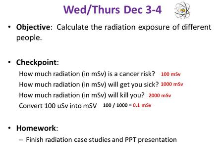 Wed/Thurs Dec 3-4 Objective: Calculate the radiation exposure of different people. Checkpoint: How much radiation (in mSv) is a cancer risk? How much radiation.