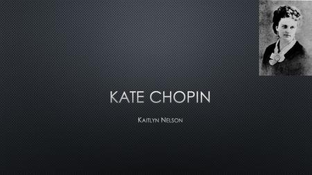 Kate Chopin was born on February 8, 1851 Kate dad died two months after she went to Sacred Heart Academy. 1855 1867. Her interest in writing.