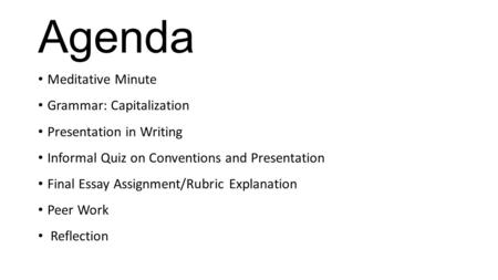 Agenda Meditative Minute Grammar: Capitalization Presentation in Writing Informal Quiz on Conventions and Presentation Final Essay Assignment/Rubric Explanation.