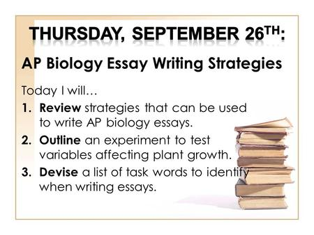AP Biology Essay Writing Strategies Today I will… 1.Review strategies that can be used to write AP biology essays. 2.Outline an experiment to test variables.