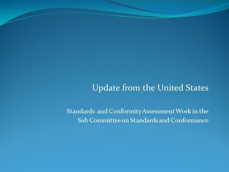 Update from the United States Standards and Conformity Assessment Work in the Sub Committee on Standards and Conformance.