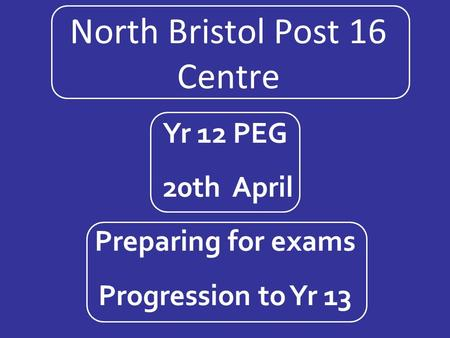 North Bristol Post 16 Centre Yr 12 PEG 20th April Preparing for exams Progression to Yr 13.