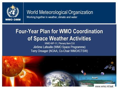 World Meteorological Organization Working together in weather, climate and water WMO OMM WMO www.wmo.int/sat Four-Year Plan for WMO Coordination of Space.