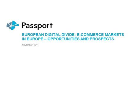 EUROPEAN DIGITAL DIVIDE: E-COMMERCE MARKETS IN EUROPE – OPPORTUNITIES AND PROSPECTS November 2011.