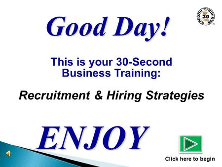 This is your 30-Second Business Training: Recruitment & Hiring Strategies ENJOY Click here to begin Good Day!