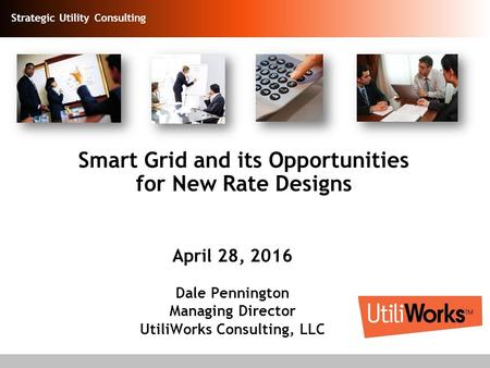 Strategic Utility Consulting Smart Grid and its Opportunities for New Rate Designs April 28, 2016 Dale Pennington Managing Director UtiliWorks Consulting,