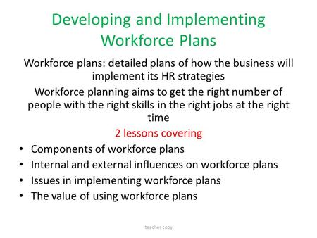 Developing and Implementing Workforce Plans Workforce plans: detailed plans of how the business will implement its HR strategies Workforce planning aims.