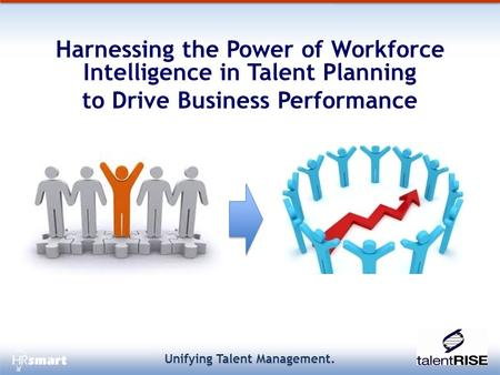 Unifying Talent Management. Harnessing the Power of Workforce Intelligence in Talent Planning to Drive Business Performance.