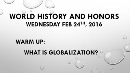 WORLD HISTORY AND HONORS WEDNESDAY FEB 24 TH, 2016 WARM UP: WHAT IS GLOBALIZATION?