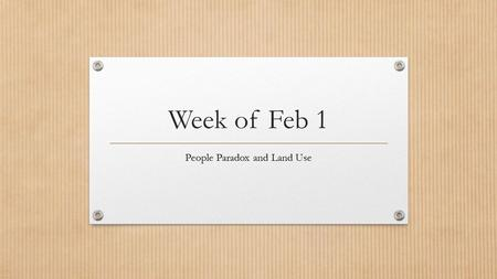 Week of Feb 1 People Paradox and Land Use. Bellringer: Feb 1 st Open the People Paradox Questions from Schoology.