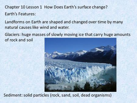 Chapter 10 Lesson 1 How Does Earth's surface change? Earth's Features: Landforms on Earth are shaped and changed over time by many natural causes like.