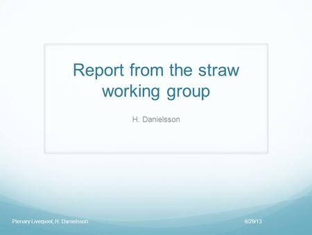 Report from the straw working group H. Danielsson 8/29/13Plenary Liverpool, H. Danielsson.