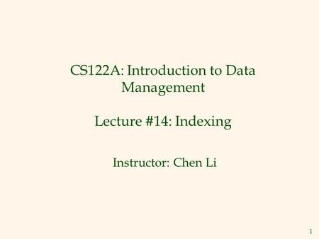1 CS122A: Introduction to Data Management Lecture #14: Indexing Instructor: Chen Li.