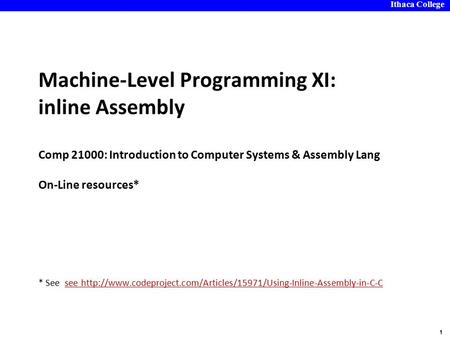 Ithaca College 1 Machine-Level Programming XI: inline Assembly Comp 21000: Introduction to Computer Systems & Assembly Lang On-Line resources* * See see.
