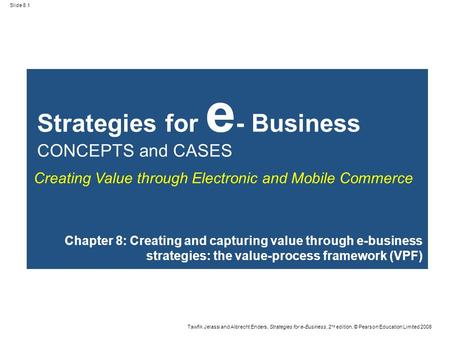 Slide 8.1 Tawfik Jelassi and Albrecht Enders, Strategies for e-Business, 2 nd edition, © Pearson Education Limited 2008 Strategies for e - Business CONCEPTS.