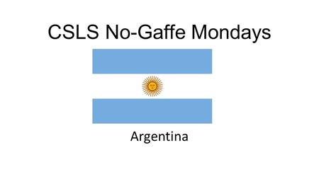 CSLS No-Gaffe Mondays Argentina. Basic facts about Argentina - 8 th largest country in the world -Largest country in Latin America after Brazil -Largest.