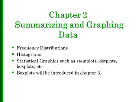 Chapter 2 Summarizing and Graphing Data  Frequency Distributions  Histograms  Statistical Graphics such as stemplots, dotplots, boxplots, etc.  Boxplots.
