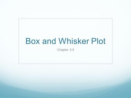 Box and Whisker Plot Chapter 3.5. Box and Whisker Plot A Box-and-Whisker Plot or Box plot is a visual device that uses a 5-number summary to reveal the.