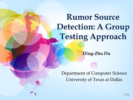1/54 Rumor Source Detection: A Group Testing Approach Ding-Zhu Du Department of Computer Science University of Texas at Dallas.