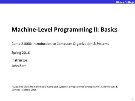 1 Machine-Level Programming II: Basics Comp 21000: Introduction to Computer Organization & Systems Spring 2016 Instructor: John Barr * Modified slides.
