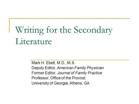 Writing for the Secondary Literature Mark H. Ebell, M.D., M.S. Deputy Editor, American Family Physician Former Editor, Journal of Family Practice Professor,