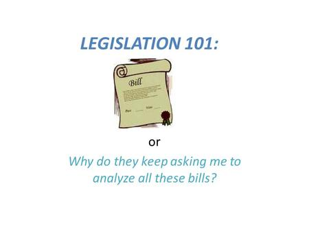 LEGISLATION 101: or Why do they keep asking me to analyze all these bills?