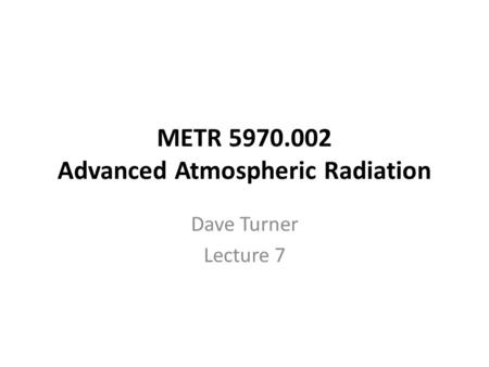 METR 5970.002 Advanced Atmospheric Radiation Dave Turner Lecture 7.