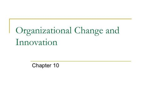 Organizational Change and Innovation Chapter 10. Change Can be reactive or proactive Forces for change may consist of forces outside the organization.
