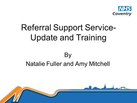 Referral Support Service- Update and Training By Natalie Fuller and Amy Mitchell.